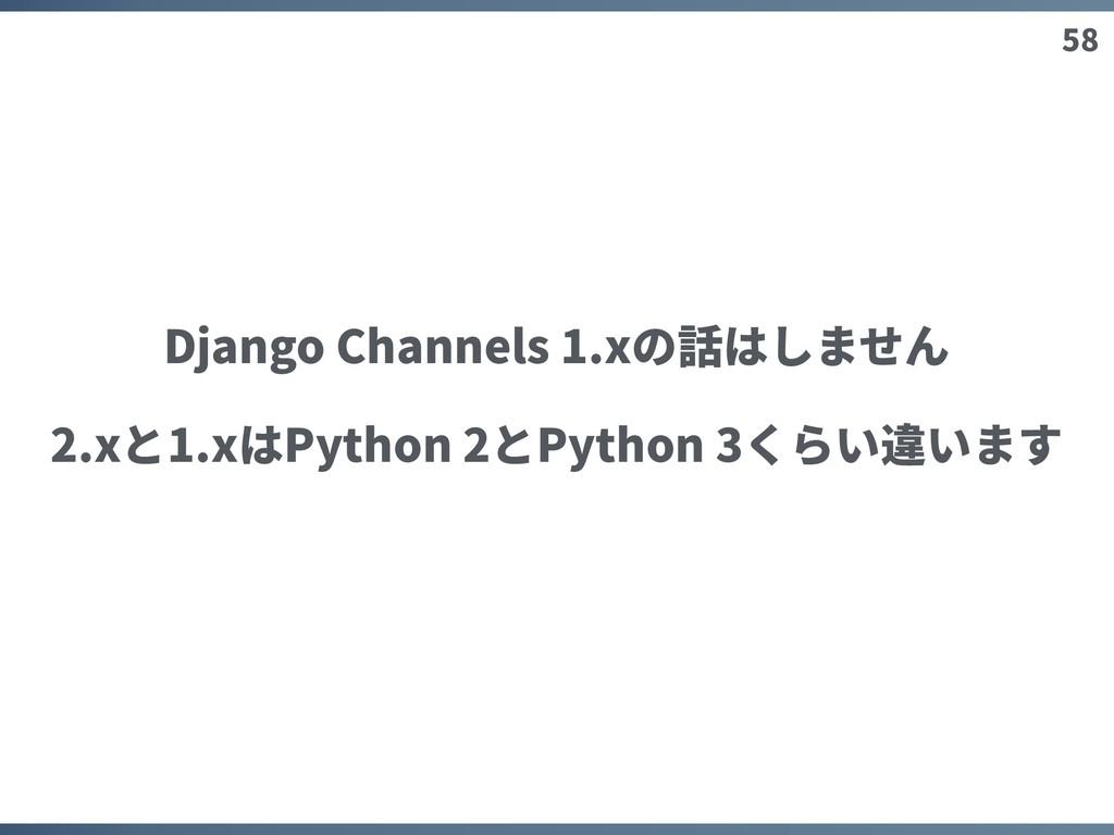 58 Django Channels 1.xの話はしません 2.xと1.xはPython 2と...