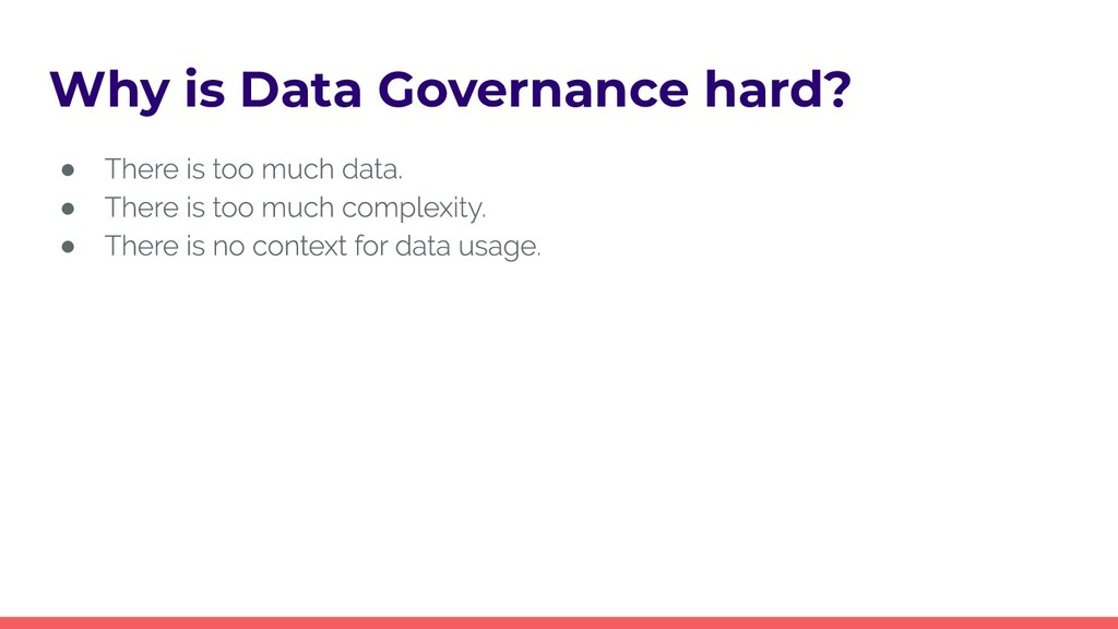Why is Data Governance hard? ● ● ●