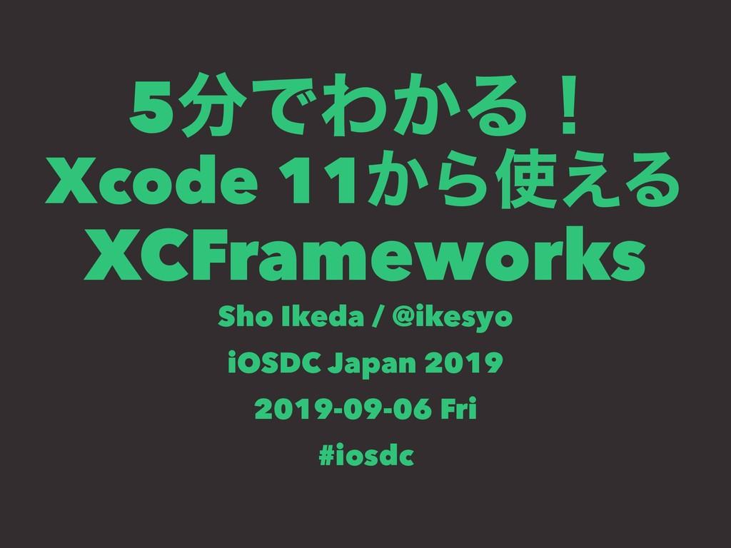 5ͰΘ͔Δʂ Xcode 11͔Β͑Δ XCFrameworks Sho Ikeda / ...