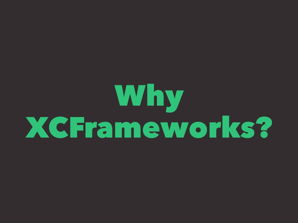 Why XCFrameworks?