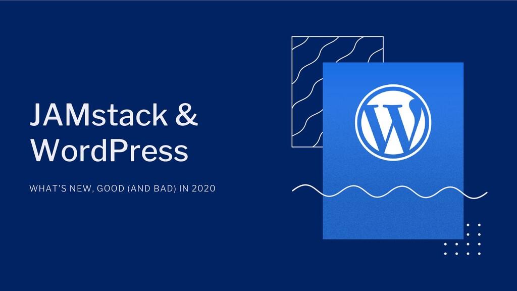 JAMstack & WordPress WHAT'S NEW, GOOD (AND BAD)...