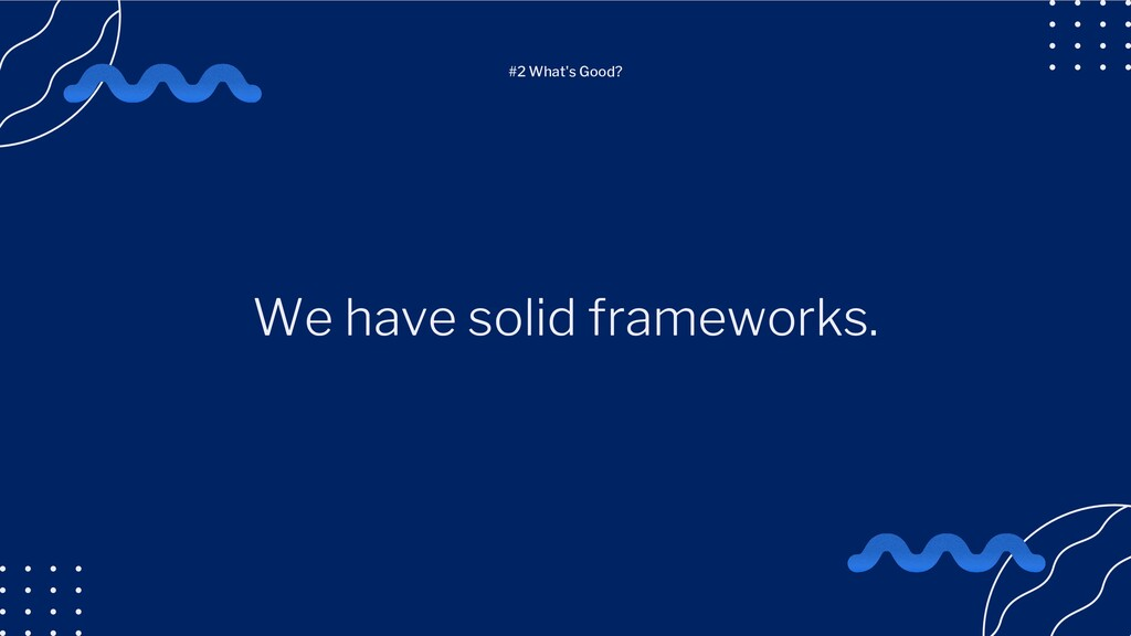 We have solid frameworks. #2 What's Good?