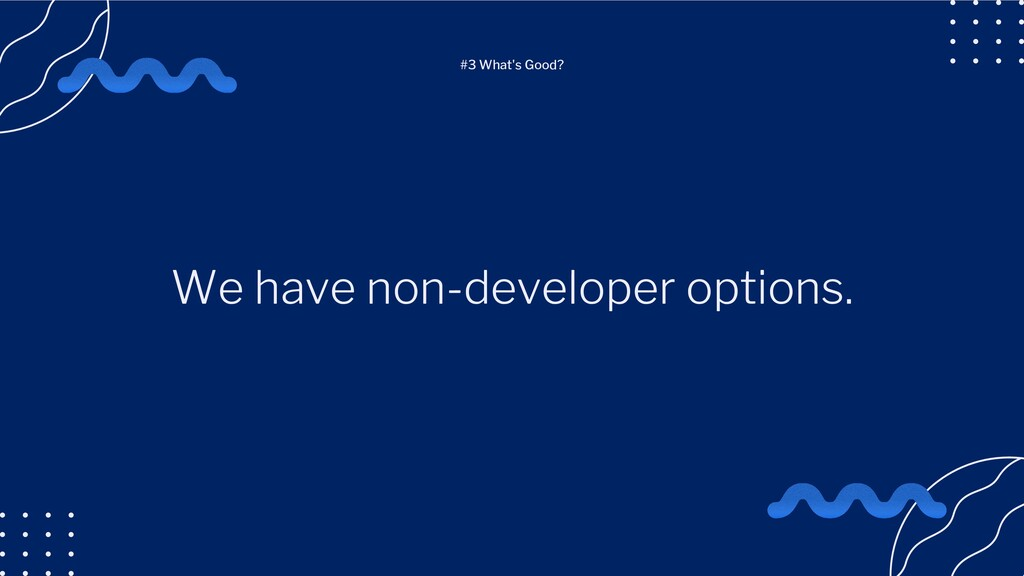 We have non-developer options. #3 What's Good?
