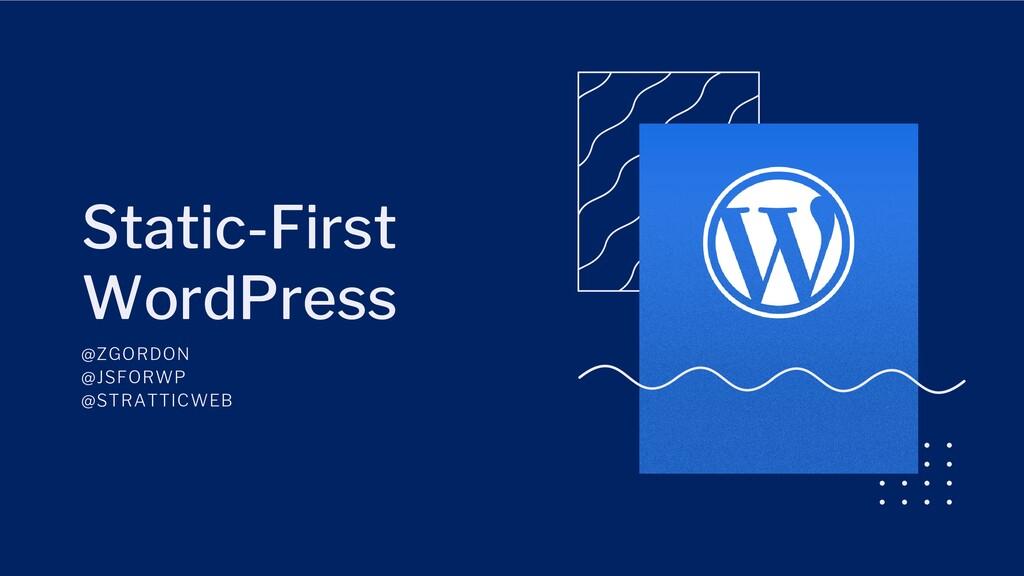 Static-First WordPress @ZGORDON @JSFORWP @STRAT...