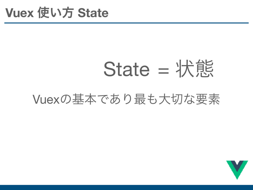 Vuex ͍ํ State State VuexͷجຊͰ͋Γ࠷େͳཁૉ = ঢ়ଶ