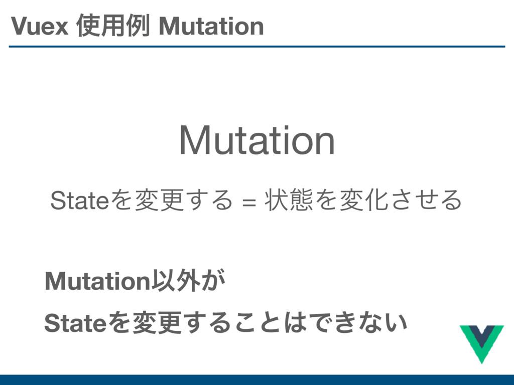 Vuex ༻ྫ Mutation Mutation StateΛมߋ͢Δ = ঢ়ଶΛมԽͤ͞...