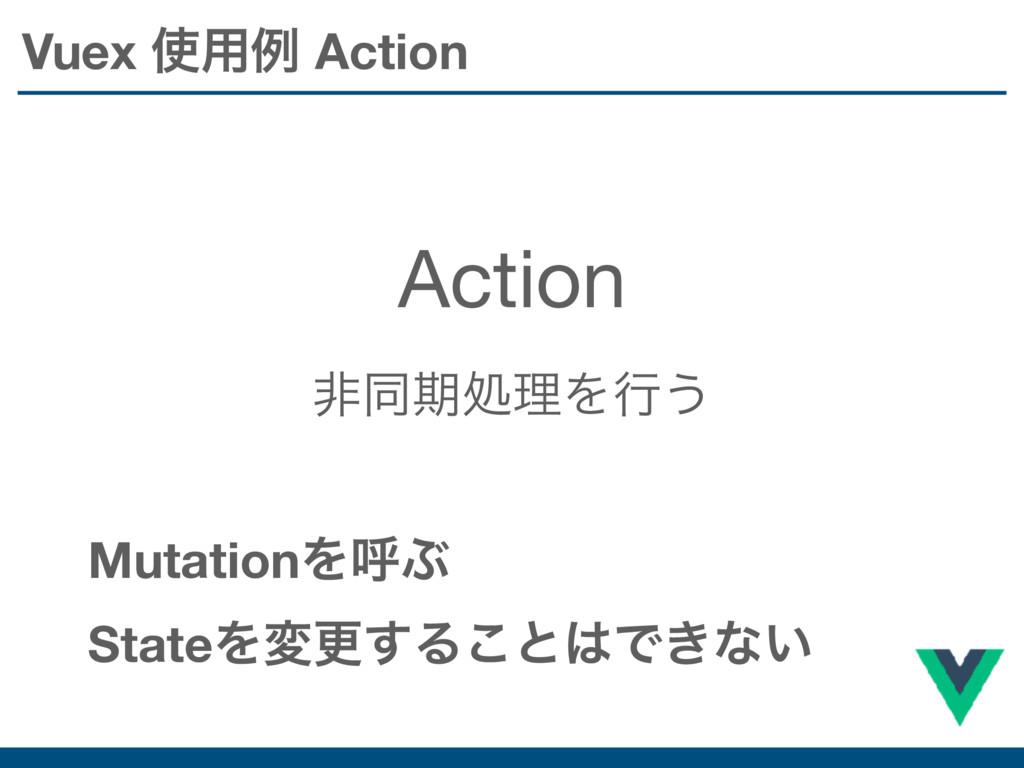 Vuex ༻ྫ Action Action ඇಉظॲཧΛߦ͏ MutationΛݺͿ Sta...