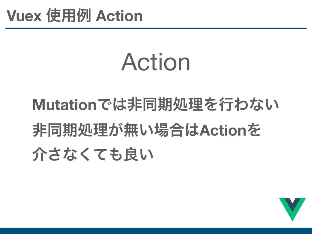 Vuex ༻ྫ Action Action MutationͰඇಉظॲཧΛߦΘͳ͍ ඇಉظ...