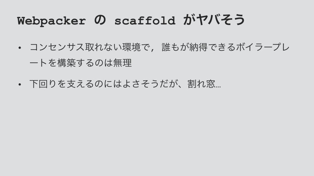 Webpacker ͷ scaffold ͕Ϡόͦ͏ • ίϯηϯαεऔΕͳ͍ڥͰ, ୭͕...