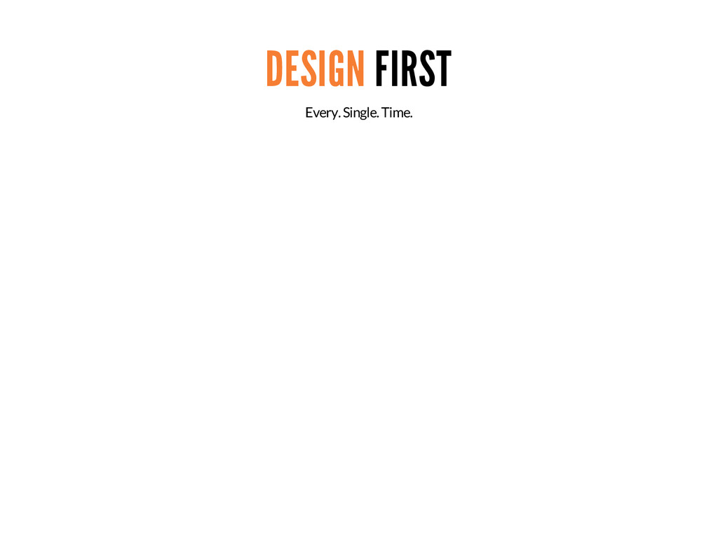 DESIGN FIRST Every. Single. Time.