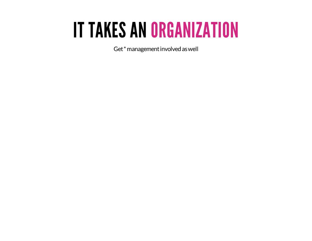 IT TAKES AN ORGANIZATION Get * management invol...