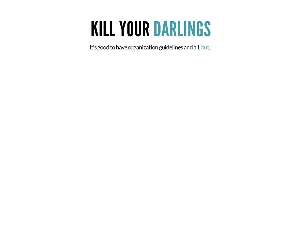 KILL YOUR DARLINGS It's good to have organizati...