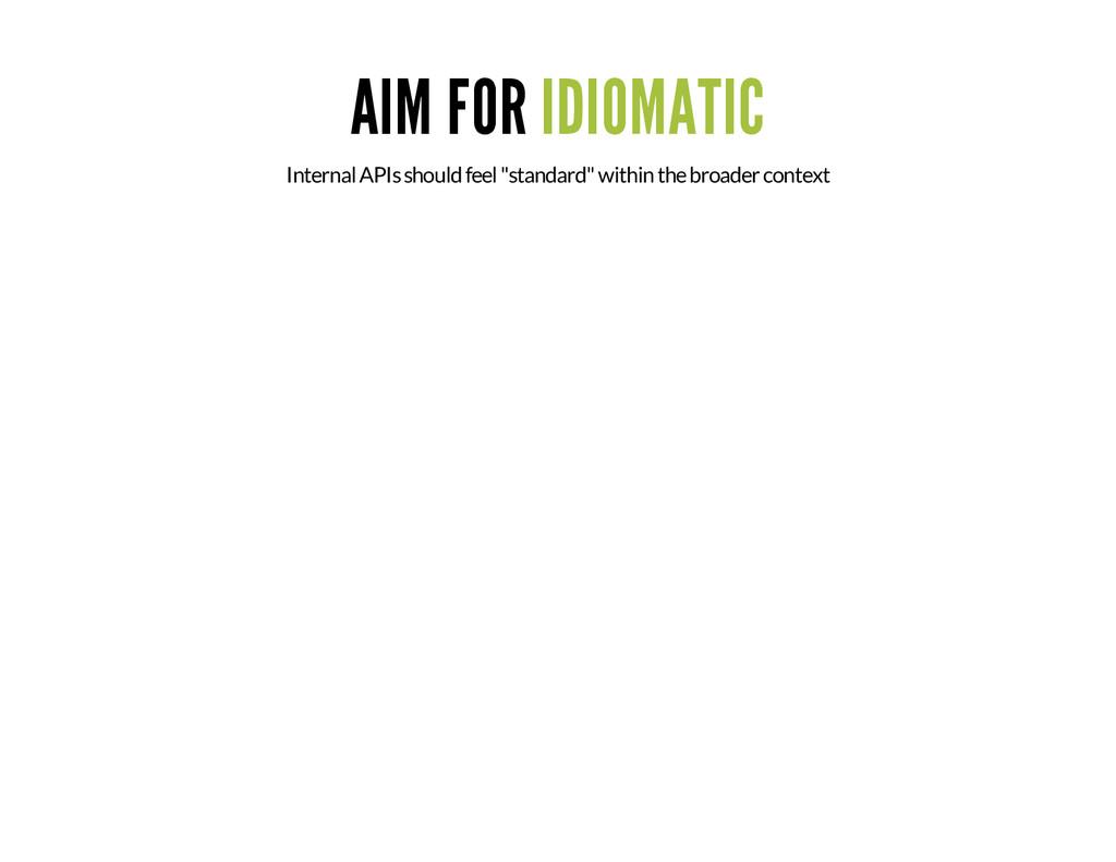 "AIM FOR IDIOMATIC Internal APIs should feel ""st..."