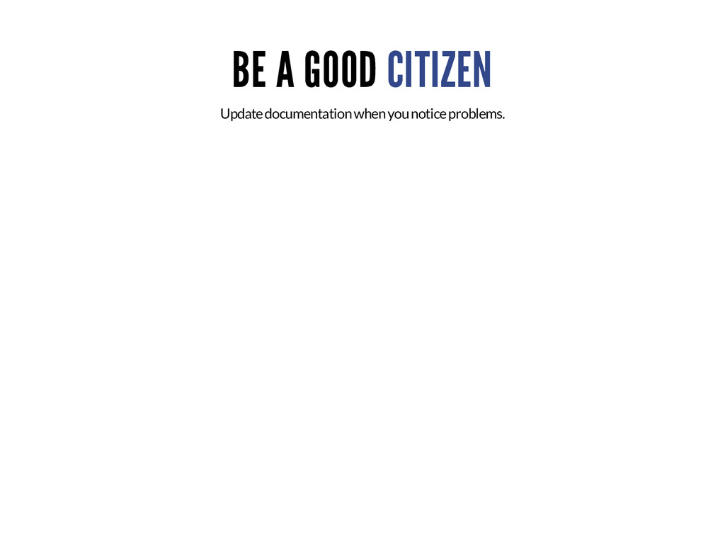 BE A GOOD CITIZEN Update documentation when you...