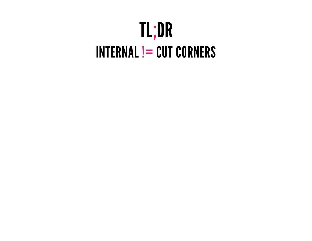 TL;DR INTERNAL != CUT CORNERS