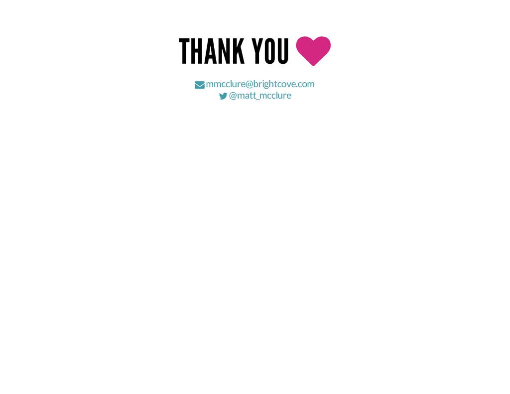 THANK YOU   mmcclure@brightcove.com  @matt_m...