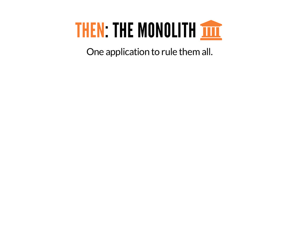 THEN: THE MONOLITH  One application to rule th...