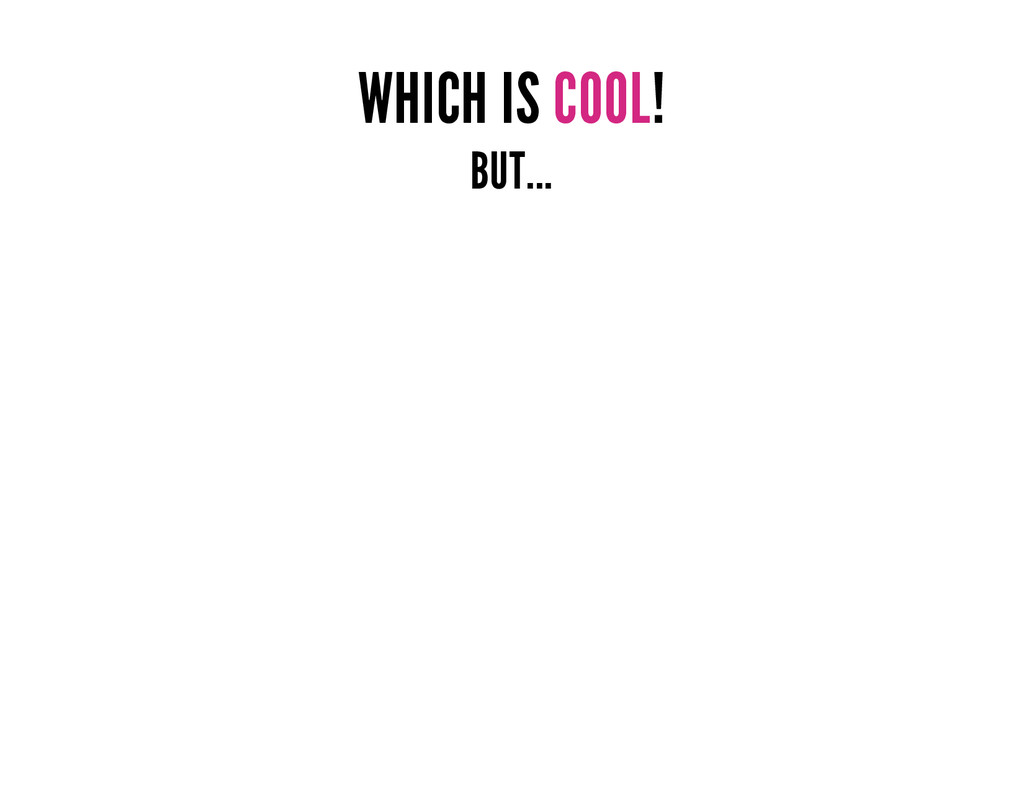 WHICH IS COOL! BUT...