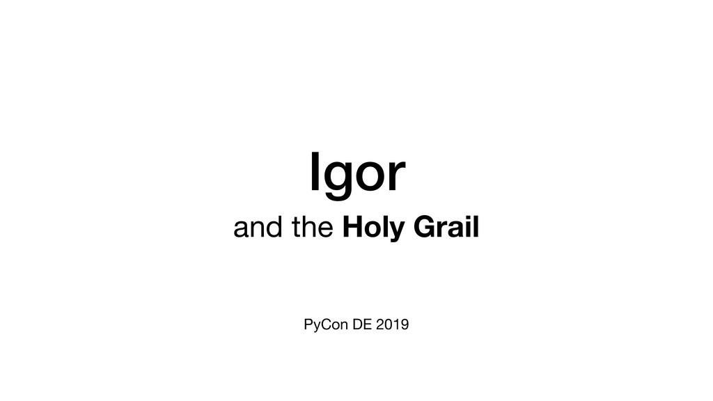 Igor and the Holy Grail  PyCon DE 2019