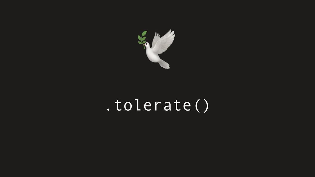 .tolerate()