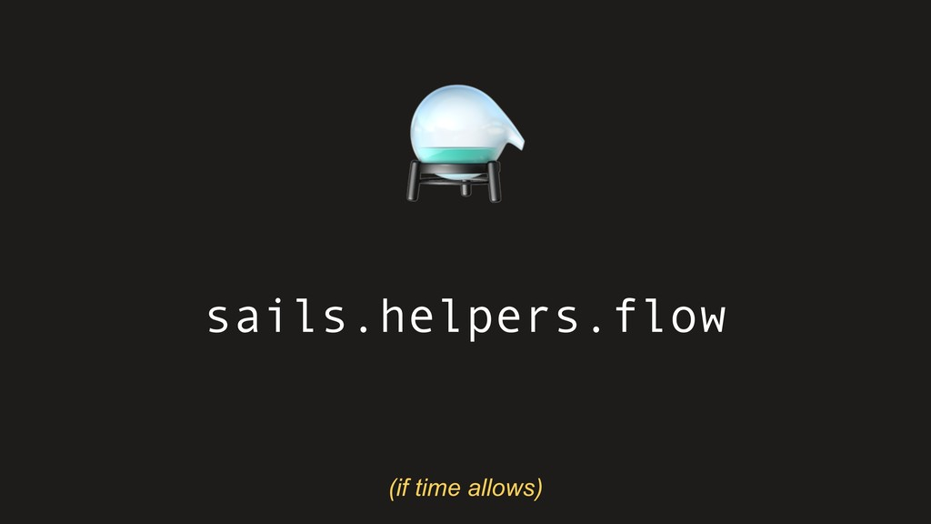 sails.helpers.flow ⚗ (if time allows)