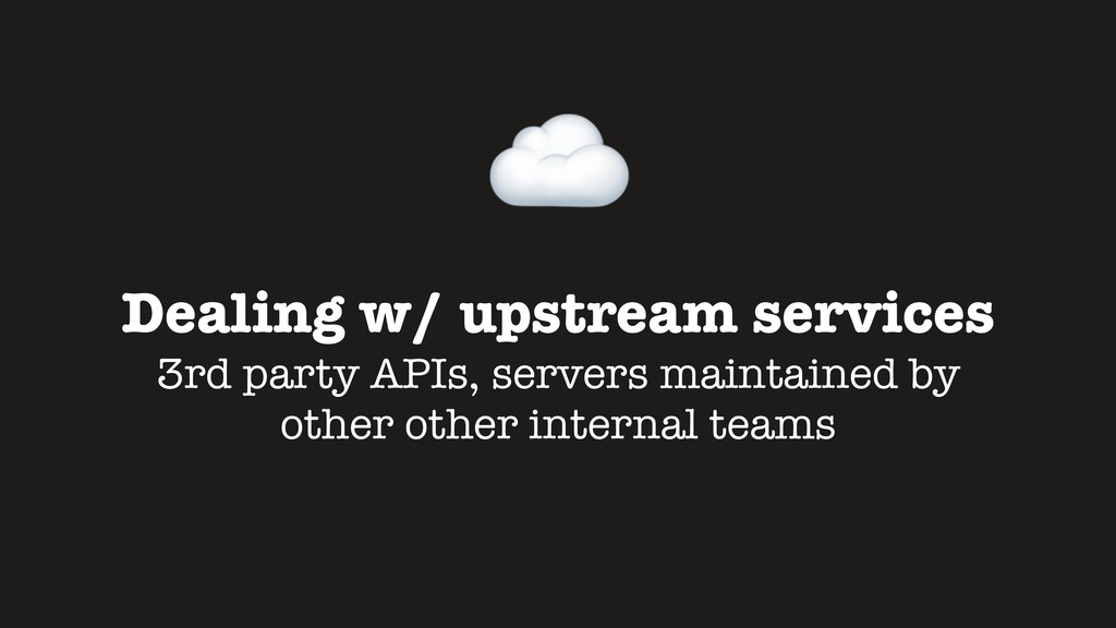 Dealing w/ upstream services 3rd party APIs, se...