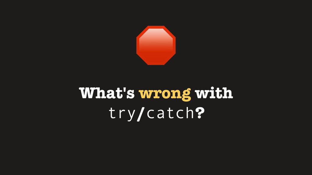 What's wrong with try/catch?