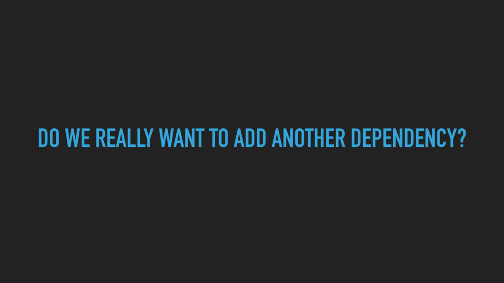 DO WE REALLY WANT TO ADD ANOTHER DEPENDENCY?
