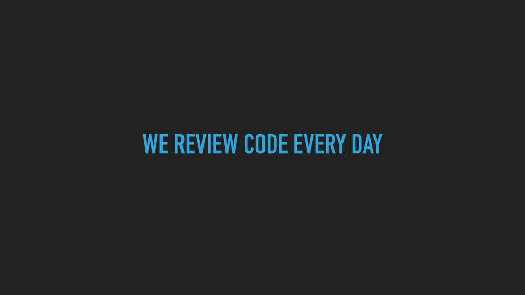 WE REVIEW CODE EVERY DAY