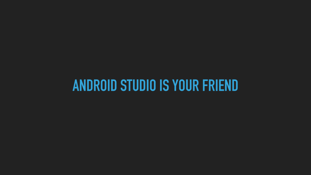 ANDROID STUDIO IS YOUR FRIEND