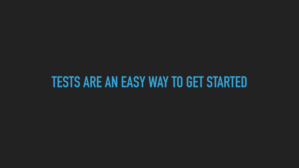 TESTS ARE AN EASY WAY TO GET STARTED