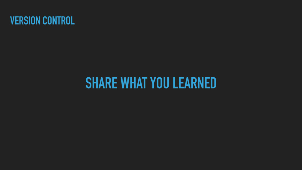 VERSION CONTROL SHARE WHAT YOU LEARNED
