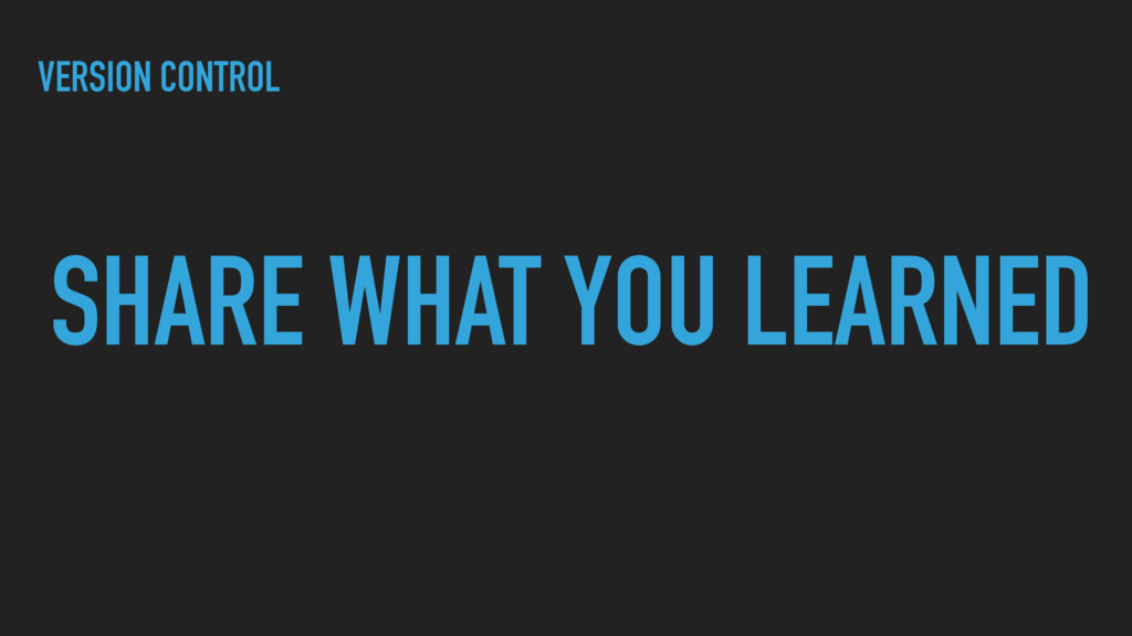 SHARE WHAT YOU LEARNED VERSION CONTROL