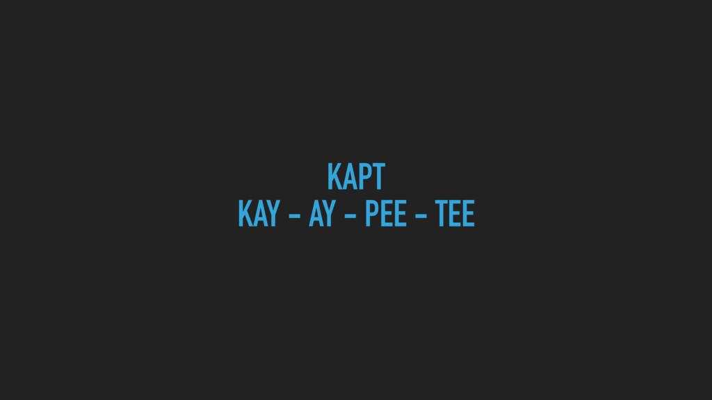 KAPT KAY - AY - PEE - TEE