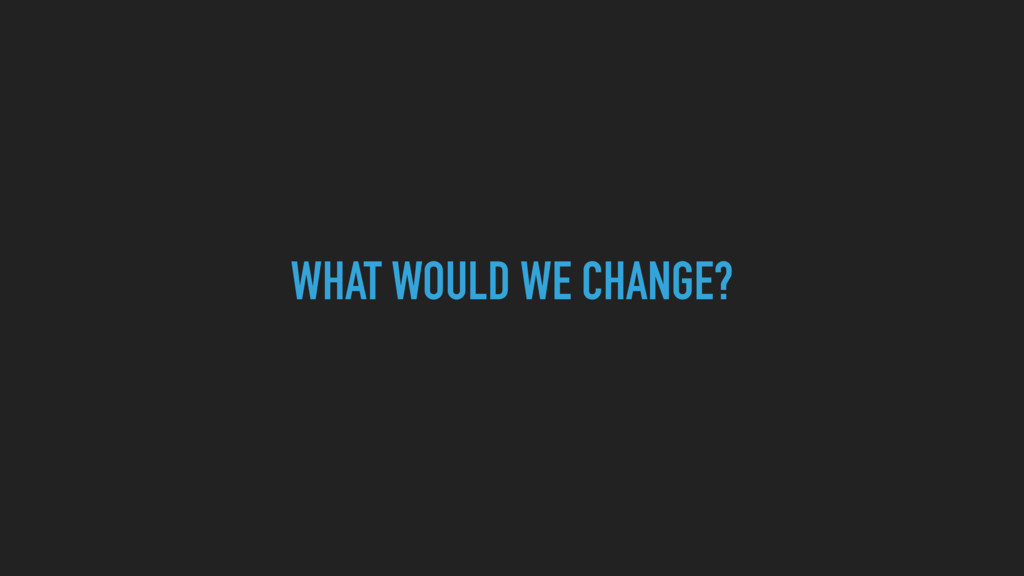 WHAT WOULD WE CHANGE?