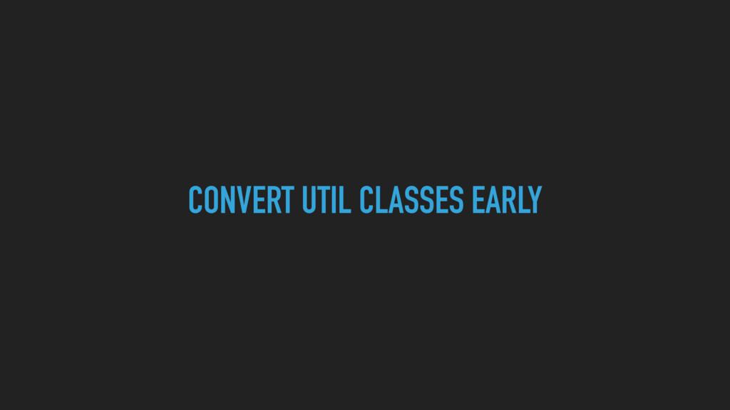 CONVERT UTIL CLASSES EARLY