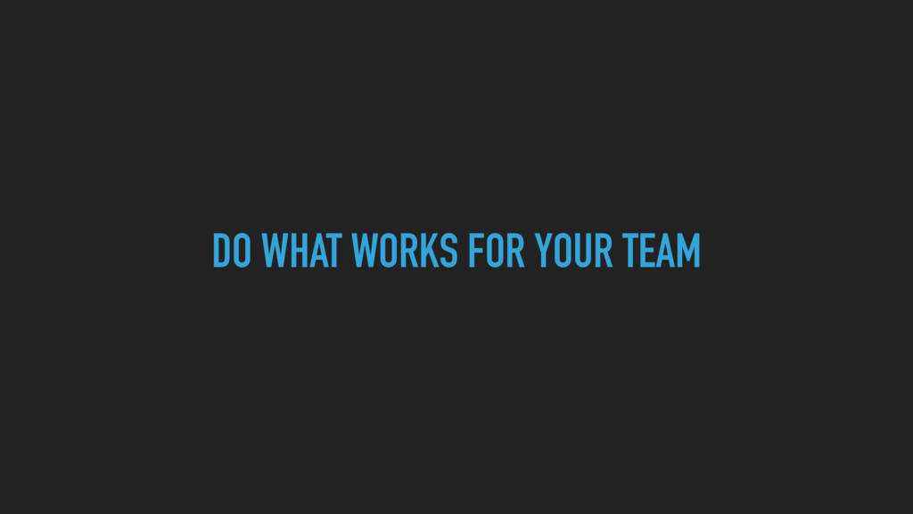 DO WHAT WORKS FOR YOUR TEAM