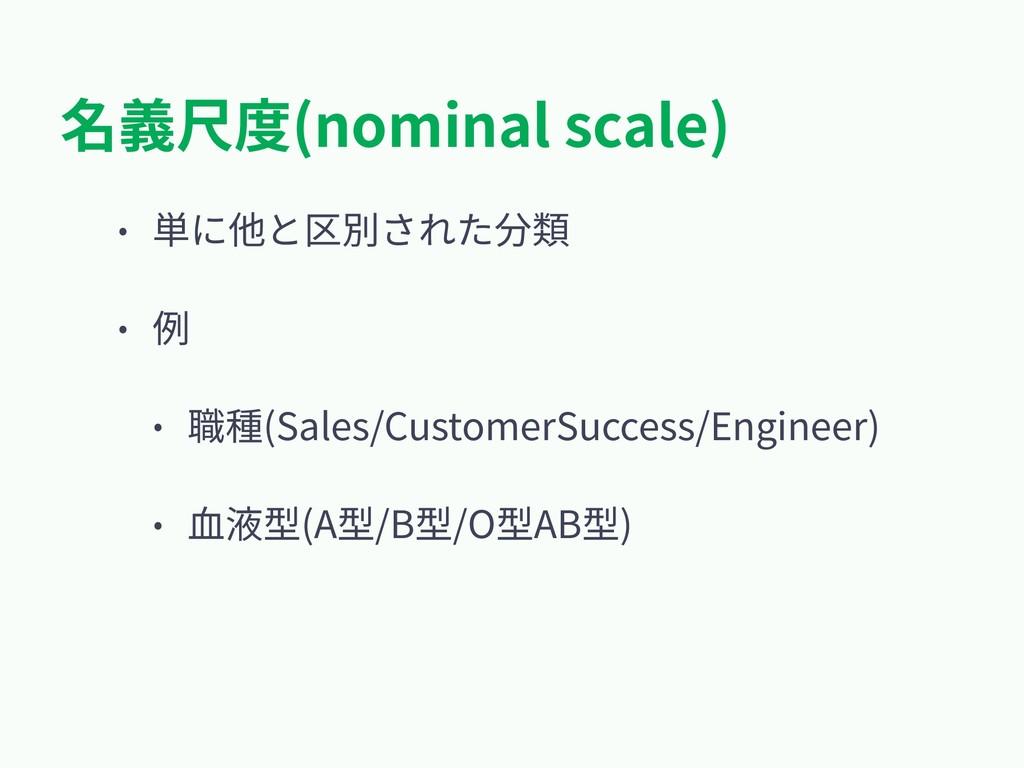 名義尺度(nominal scale) • 単に他と区別された分類 • 例 • 職種(Sale...