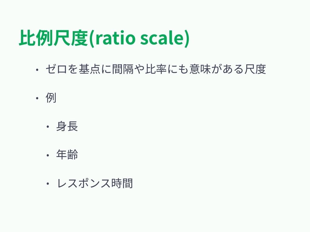 ⽐例尺度(ratio scale) • ゼロを基点に間隔や⽐率にも意味がある尺度 • 例 • ...