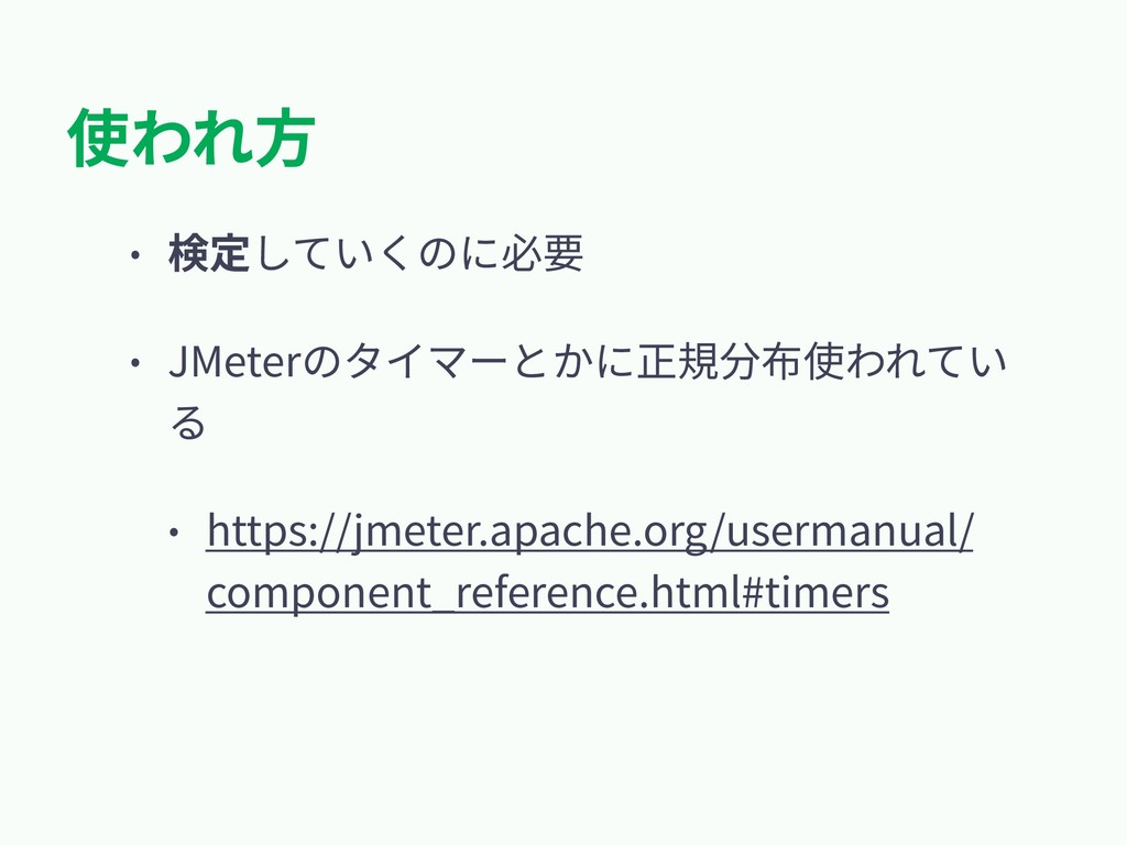使われ⽅ • 検定していくのに必要 • JMeterのタイマーとかに正規分布使われてい る •...