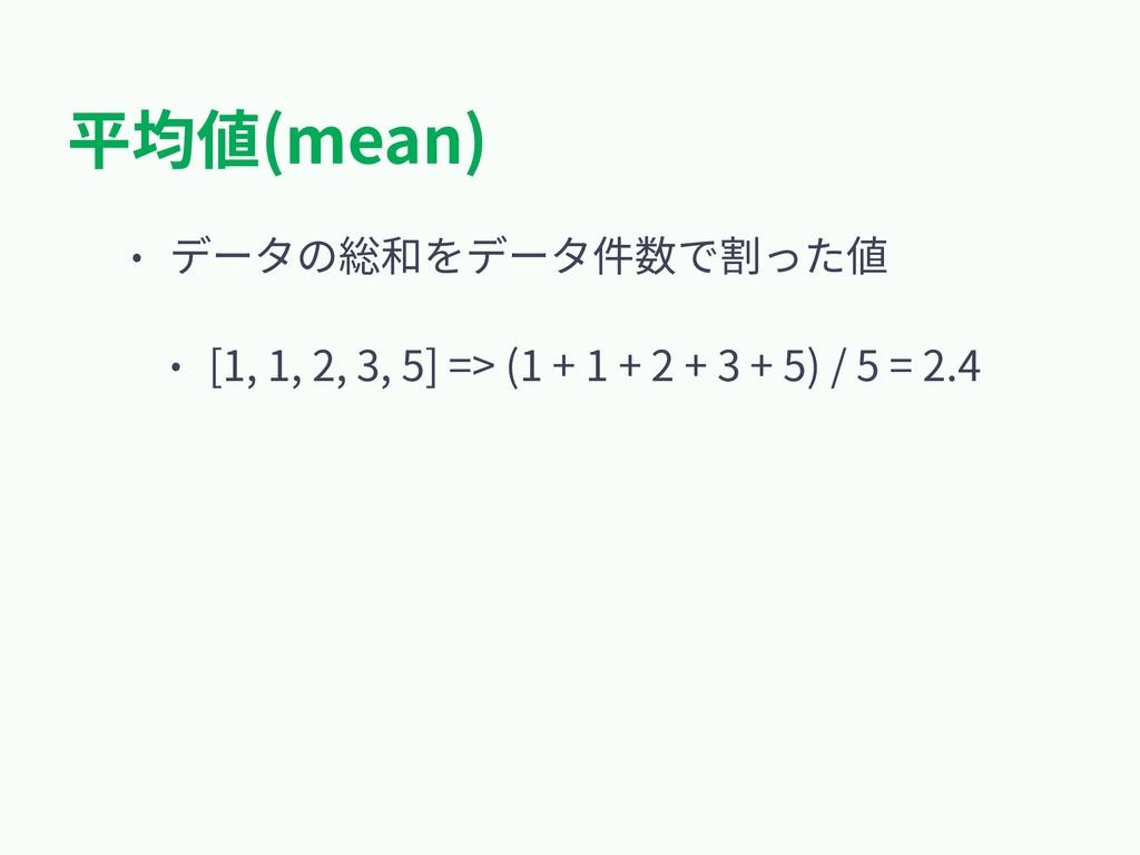 平均値(mean) • データの総和をデータ件数で割った値 • [1, 1, 2, 3, 5]...