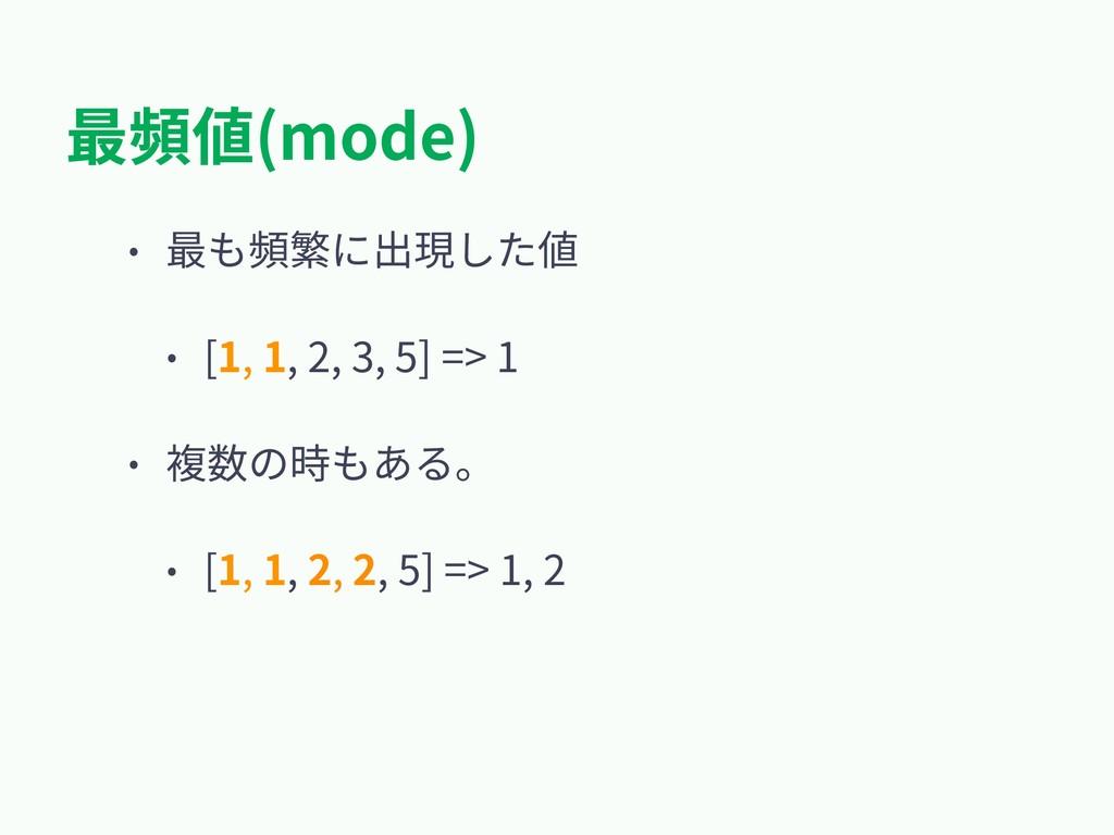 最頻値(mode) • 最も頻繁に出現した値 • [1, 1, 2, 3, 5] => 1 •...