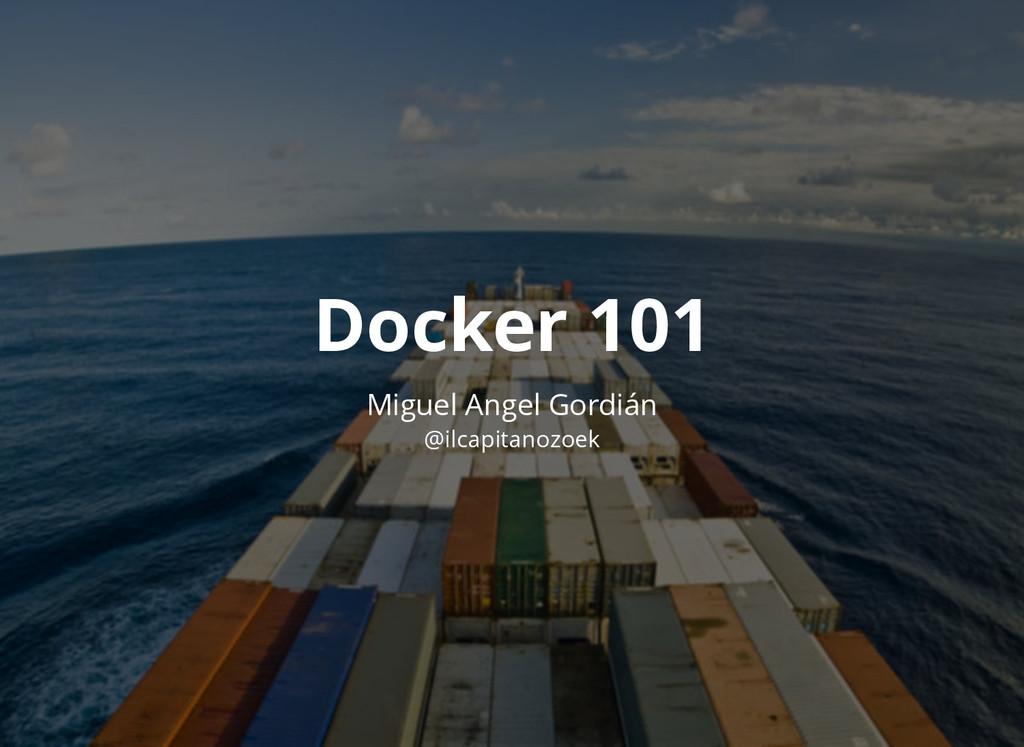 Docker 101 Docker 101 Miguel Angel Gordián @ilc...