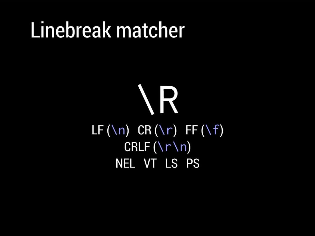 Linebreak matcher \R LF (\n) CR (\r) FF (\f) CR...