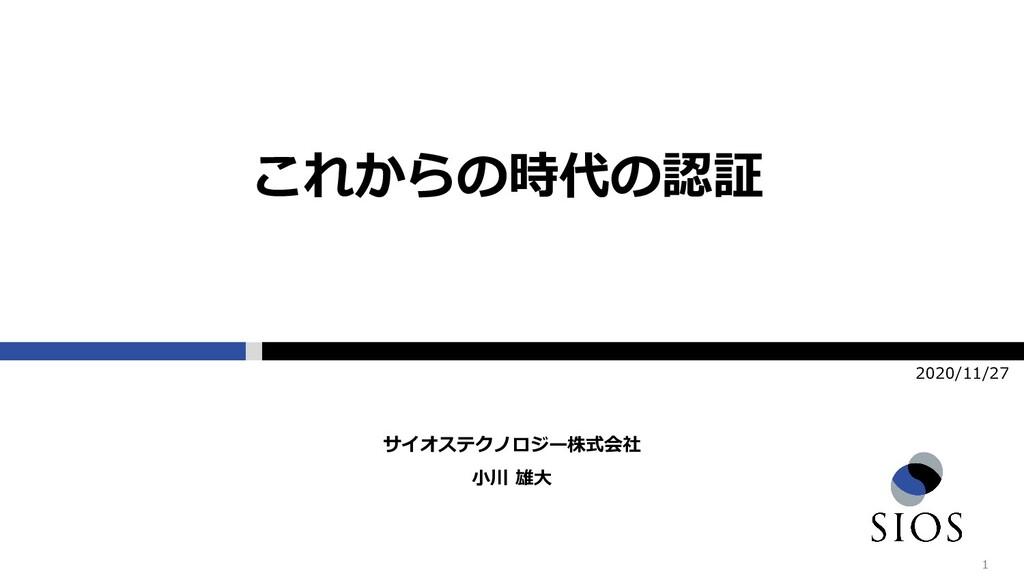 1 2020/11/27 小川 雄大 サイオステクノロジー株式会社 これからの時代の認証