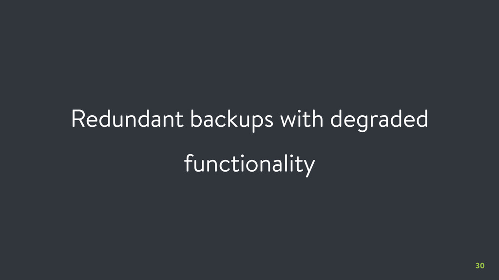 30 Redundant backups with degraded functionality