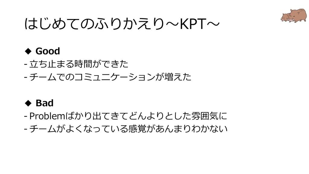 はじめてのふりかえり~KPT~ ◆ Good - 立ち止まる時間ができた - チームでのコミュ...