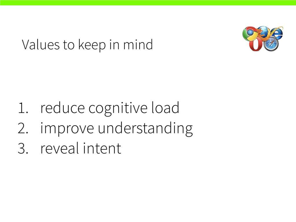 Values to keep in mind 1. reduce cognitive load...