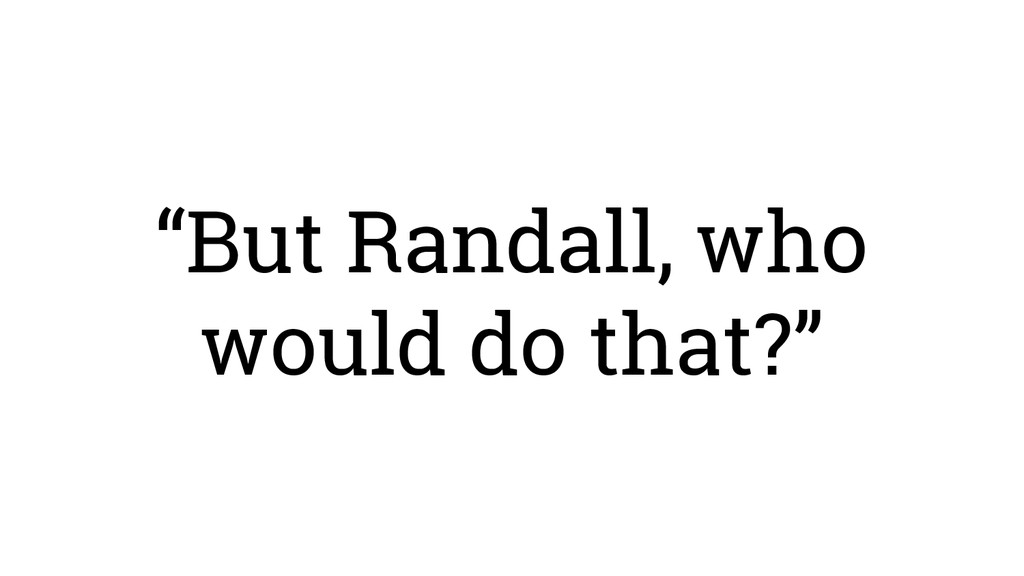 """""""But Randall, who would do that?"""""""