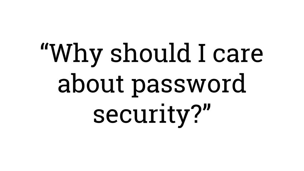 """""""Why should I care about password security?"""""""